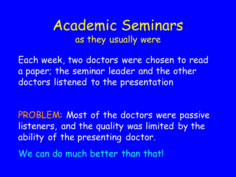 Academic Seminars as they usually were Each week, two doctors were chosen to read a paper; the seminar leader and the other doctors listened to the presentation PROBLEM: Most of the doctors were passive listeners, and the quality was limited by the ability of the presenting doctor.