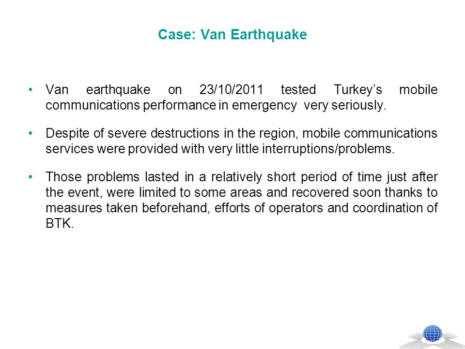 Case: Van Earthquake In 3 hours time after the earthquake, 6 mobile BTSs with satellite transmission and 5 mobile BTSs with terrestrial transmission were moved to the region.
