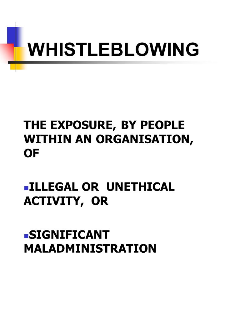 WHISTLEBLOWING THE EXPOSURE, BY PEOPLE WITHIN AN ORGANISATION, OF ILLEGAL OR UNETHICAL ACTIVITY, OR SIGNIFICANT MALADMINISTRATION