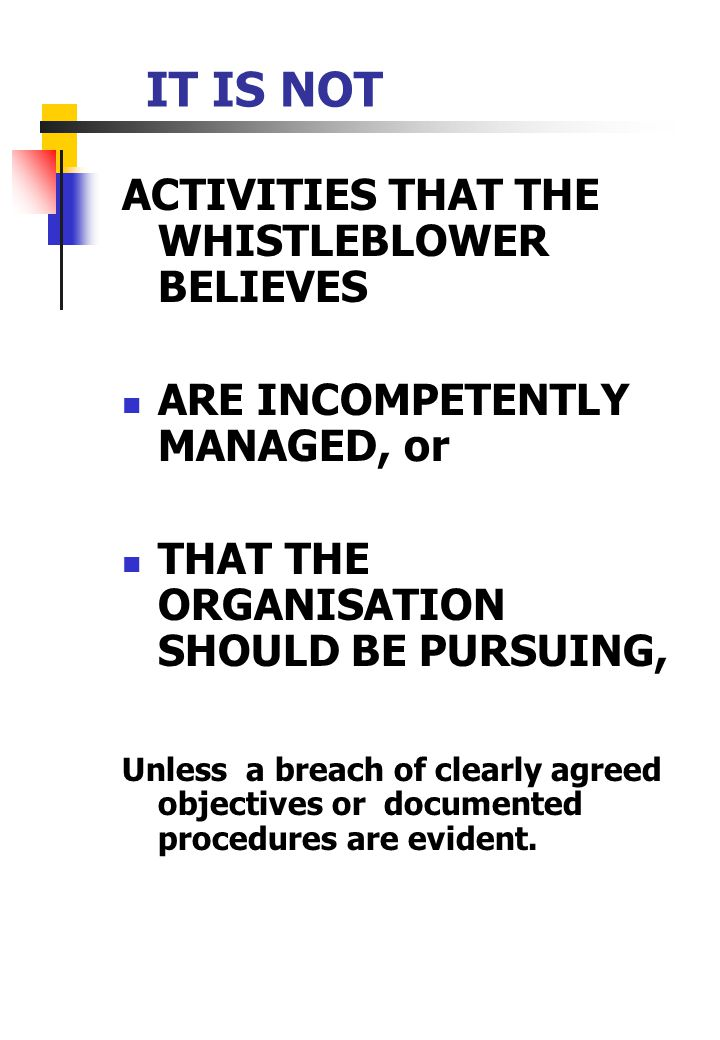 ACTIVITIES THAT THE WHISTLEBLOWER BELIEVES ARE INCOMPETENTLY MANAGED, or THAT THE ORGANISATION SHOULD BE PURSUING, Unless a breach of clearly agreed objectives or documented procedures are evident.