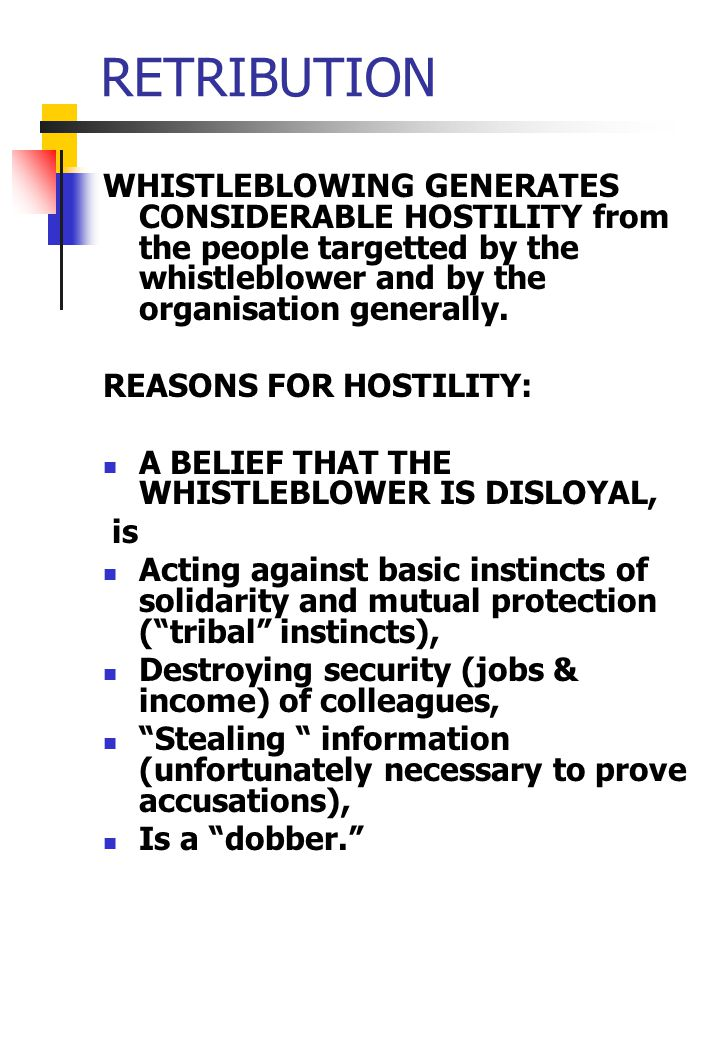 RETRIBUTION WHISTLEBLOWING GENERATES CONSIDERABLE HOSTILITY from the people targetted by the whistleblower and by the organisation generally.