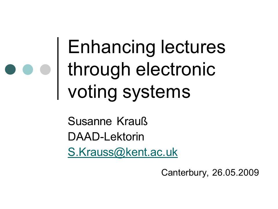 Enhancing lectures through electronic voting systems Susanne Krauß DAAD-Lektorin S.Krauss@kent.ac.uk Canterbury, 26.05.2009