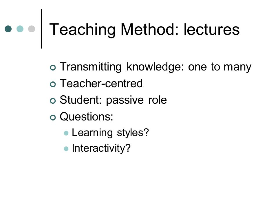 Teaching Method: lectures Transmitting knowledge: one to many Teacher-centred Student: passive role Questions: Learning styles.