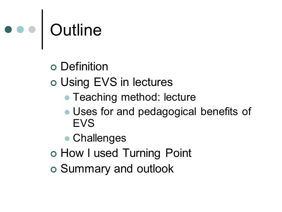 Outline Definition Using EVS in lectures Teaching method: lecture Uses for and pedagogical benefits of EVS Challenges How I used Turning Point Summary and outlook