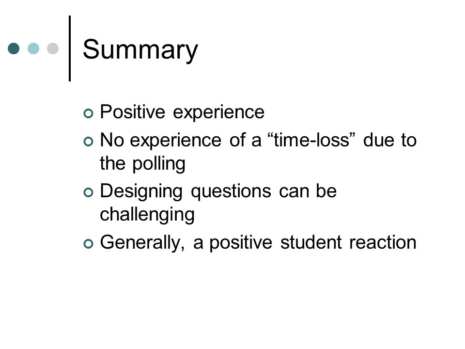 Summary Positive experience No experience of a time-loss due to the polling Designing questions can be challenging Generally, a positive student reaction