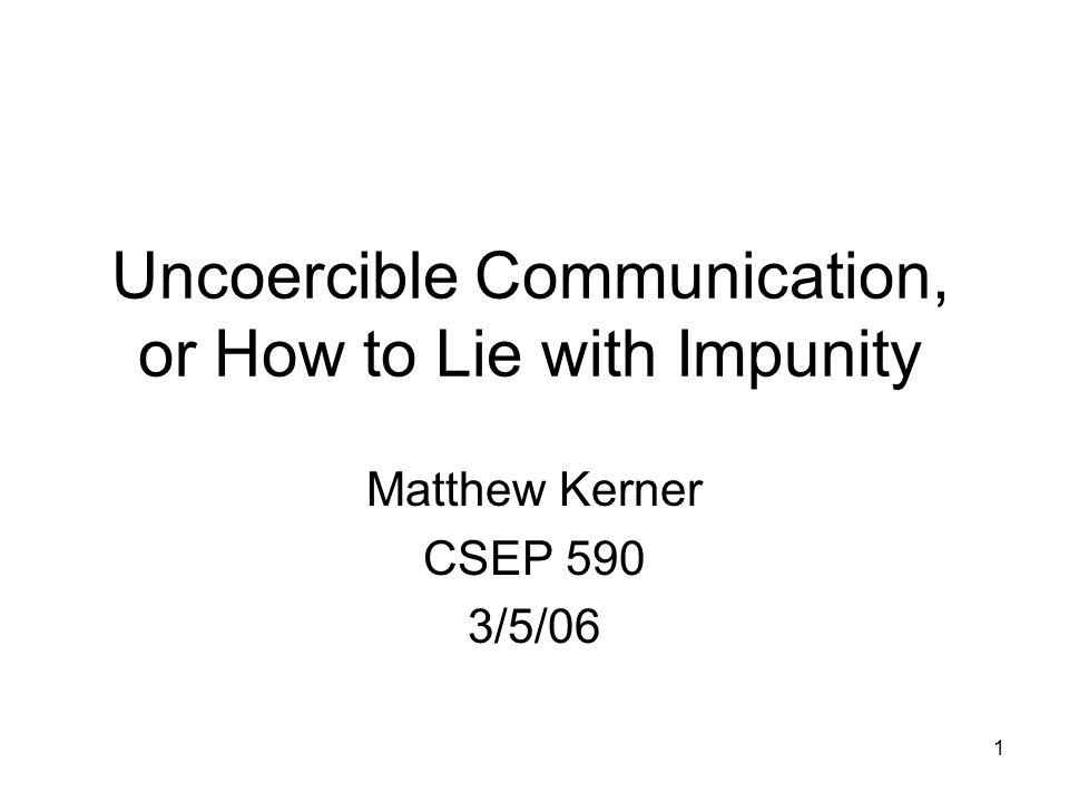 1 Uncoercible Communication, or How to Lie with Impunity Matthew Kerner CSEP 590 3/5/06
