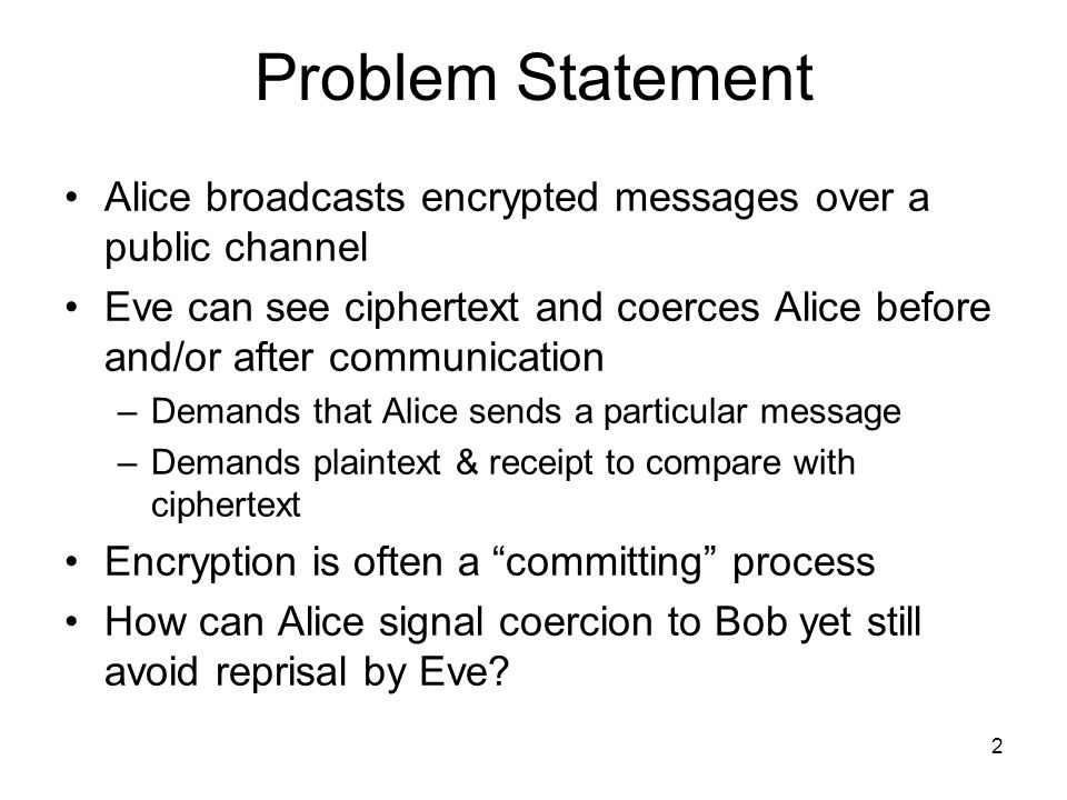 2 Problem Statement Alice broadcasts encrypted messages over a public channel Eve can see ciphertext and coerces Alice before and/or after communicati