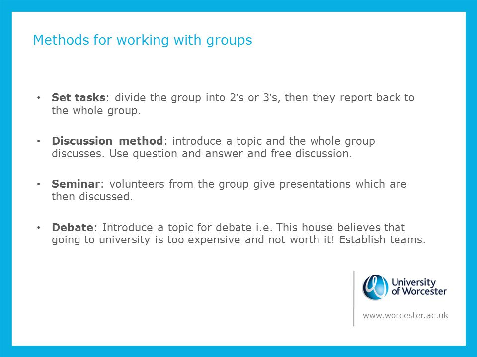 Methods for working with groups Set tasks: divide the group into 2's or 3's, then they report back to the whole group.
