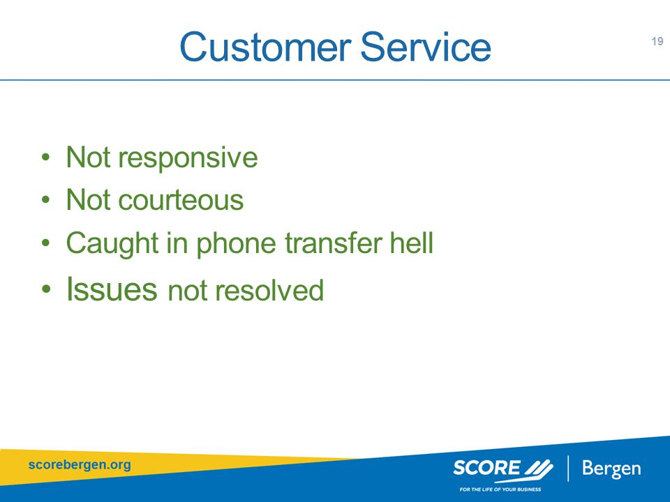 Customer Service Not responsive Not courteous Caught in phone transfer hell Issues not resolved 19