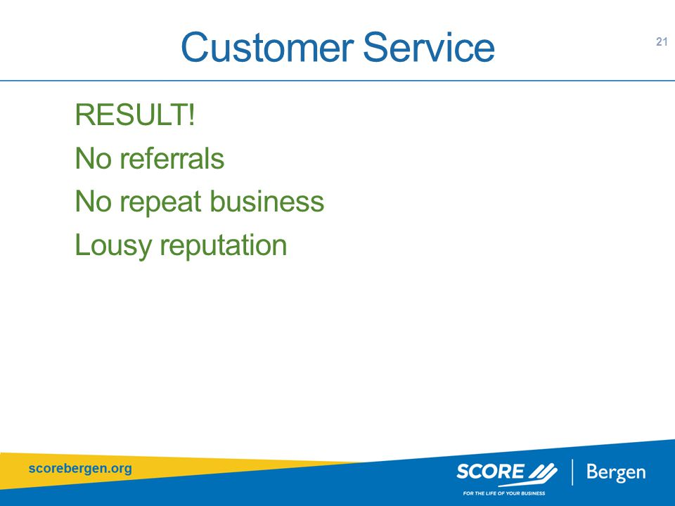 Customer Service RESULT! No referrals No repeat business Lousy reputation 21