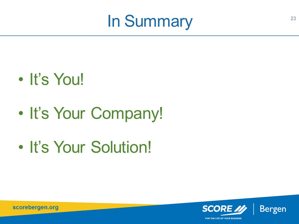 In Summary It's You! It's Your Company! It's Your Solution! 23