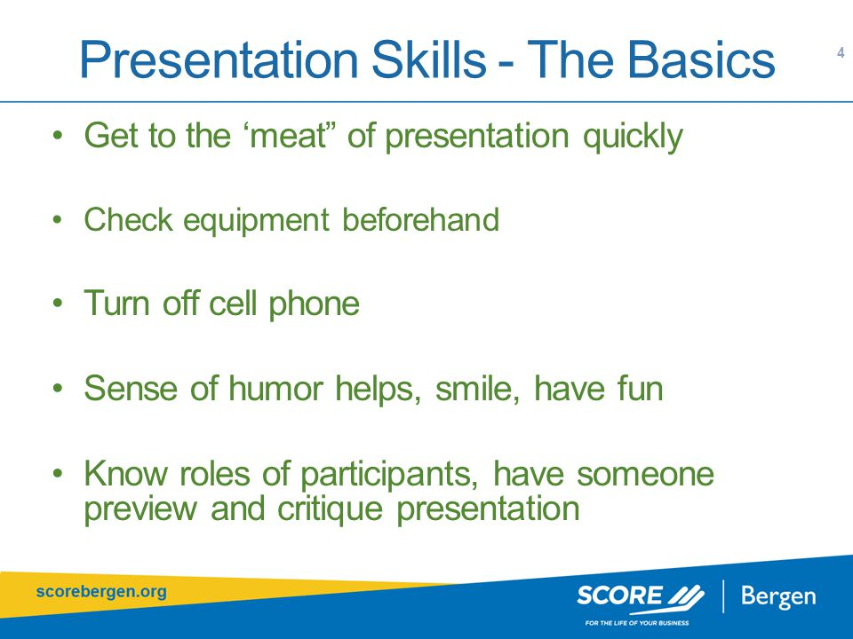 Presentation Skills - The Basics 4 Get to the 'meat of presentation quickly Check equipment beforehand Turn off cell phone Sense of humor helps, smile, have fun Know roles of participants, have someone preview and critique presentation