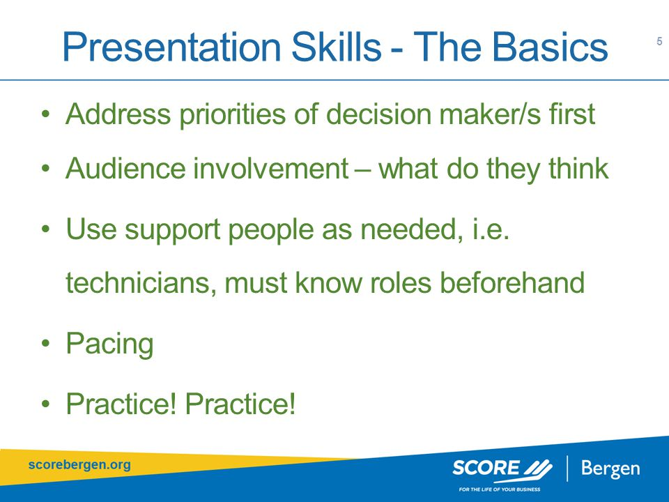 Presentation Skills - The Basics 5 Address priorities of decision maker/s first Audience involvement – what do they think Use support people as needed, i.e.