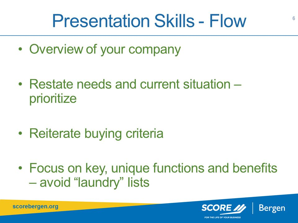 Presentation Skills - Flow 6 Overview of your company Restate needs and current situation – prioritize Reiterate buying criteria Focus on key, unique functions and benefits – avoid laundry lists