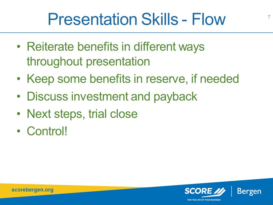 Presentation Skills - Flow 7 Reiterate benefits in different ways throughout presentation Keep some benefits in reserve, if needed Discuss investment and payback Next steps, trial close Control!