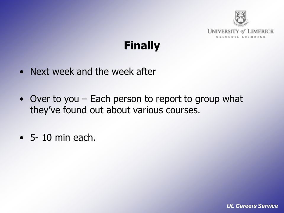UL Careers Service Finally Next week and the week after Over to you – Each person to report to group what they've found out about various courses.