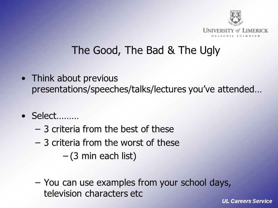 UL Careers Service The Good, The Bad & The Ugly Think about previous presentations/speeches/talks/lectures you've attended… Select……… –3 criteria from the best of these –3 criteria from the worst of these –(3 min each list) –You can use examples from your school days, television characters etc