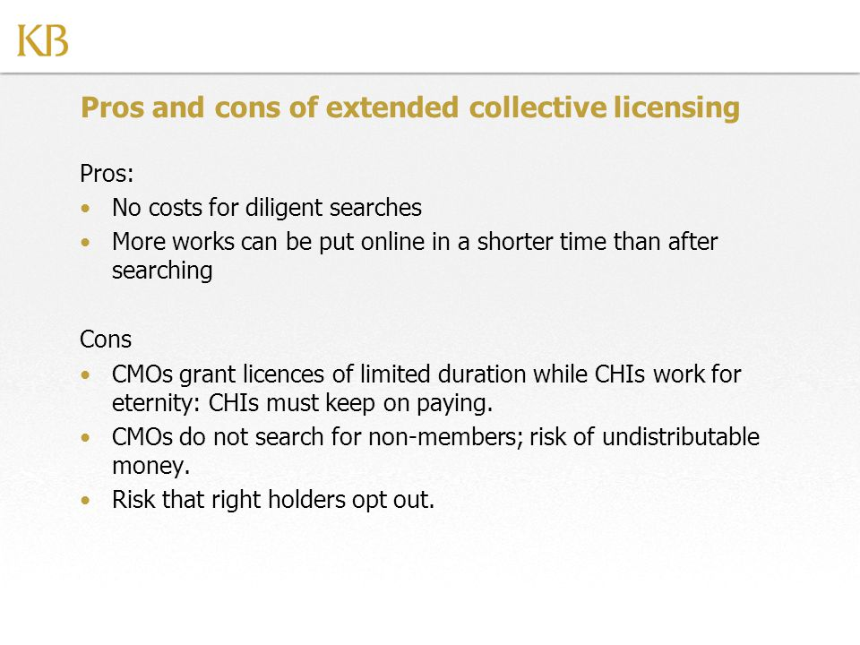 Pros and cons of extended collective licensing Pros: No costs for diligent searches More works can be put online in a shorter time than after searching Cons CMOs grant licences of limited duration while CHIs work for eternity: CHIs must keep on paying.