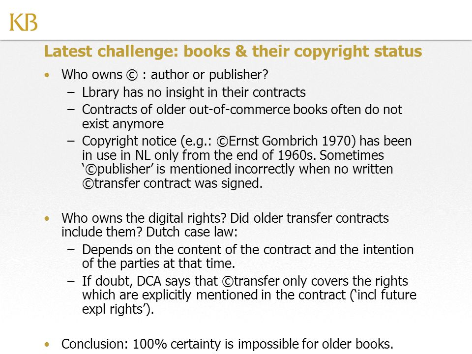 Latest challenge: books & their copyright status Who owns © : author or publisher? –Lbrary has no insight in their contracts –Contracts of older out-o