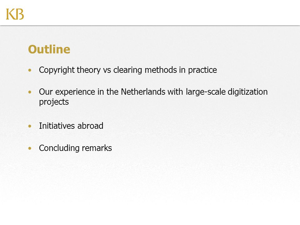 Outline Copyright theory vs clearing methods in practice Our experience in the Netherlands with large-scale digitization projects Initiatives abroad Concluding remarks