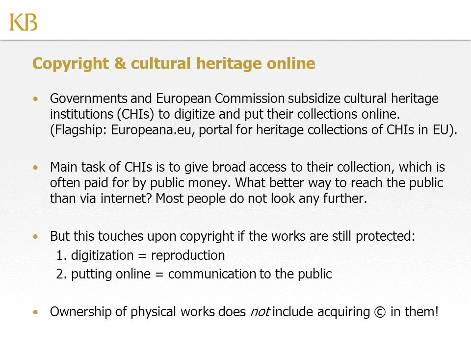 Copyright & cultural heritage online Governments and European Commission subsidize cultural heritage institutions (CHIs) to digitize and put their collections online.