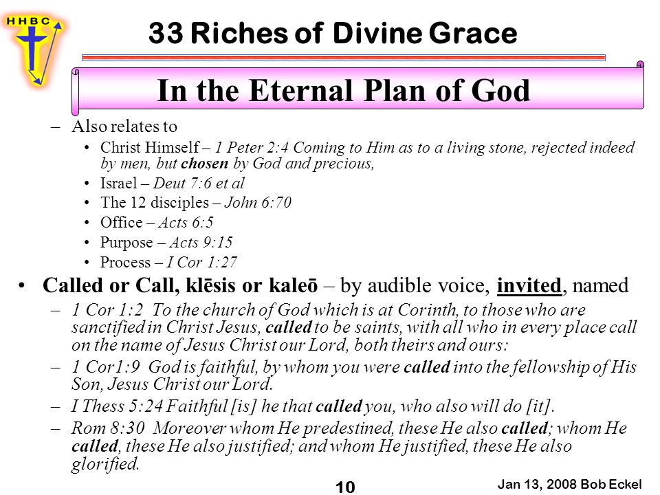 33 Riches of Divine Grace Jan 13, 2008 Bob Eckel 10 In the Eternal Plan of God –Also relates to Christ Himself – 1 Peter 2:4 Coming to Him as to a liv