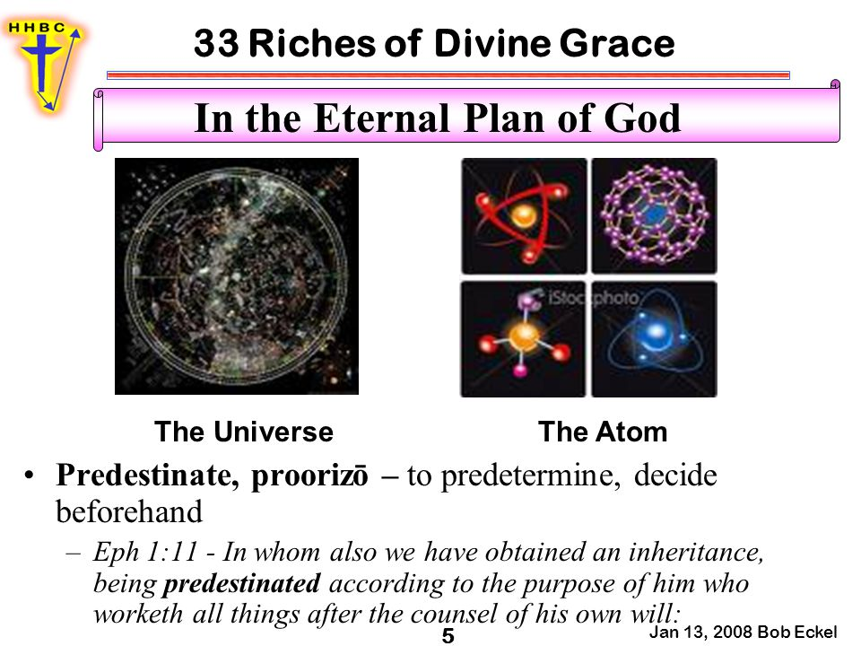 33 Riches of Divine Grace Jan 13, 2008 Bob Eckel 5 In the Eternal Plan of God Predestinate, proorizō – to predetermine, decide beforehand –Eph 1:11 -