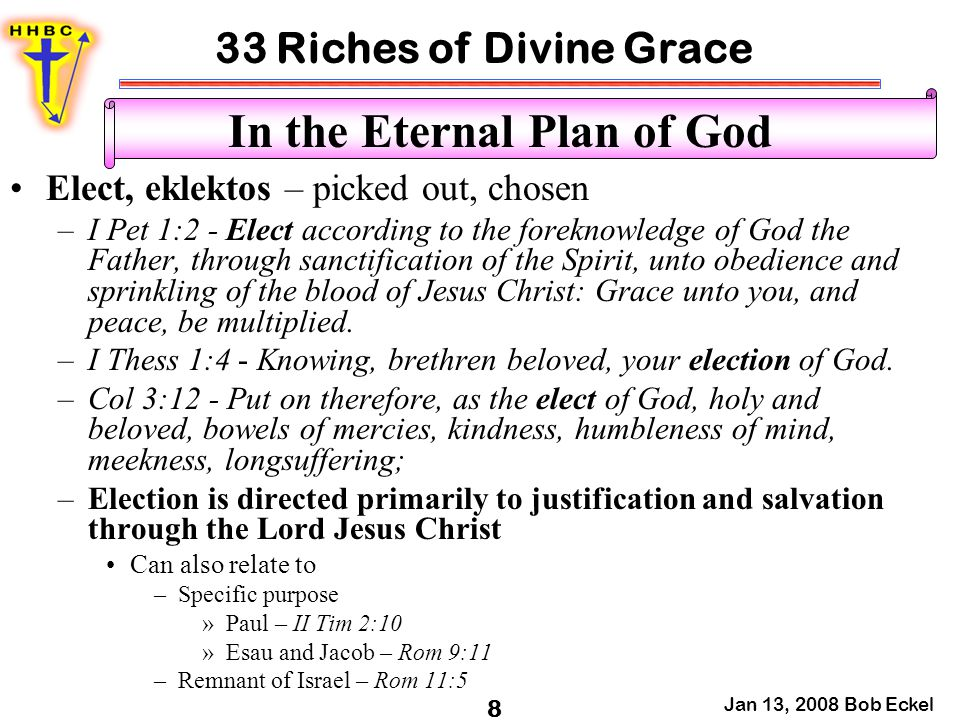 33 Riches of Divine Grace Jan 13, 2008 Bob Eckel 8 In the Eternal Plan of God Elect, eklektos – picked out, chosen –I Pet 1:2 - Elect according to the