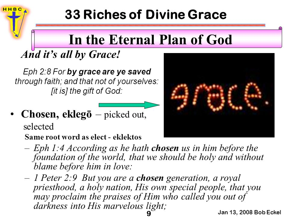 33 Riches of Divine Grace Jan 13, 2008 Bob Eckel 10 In the Eternal Plan of God –Also relates to Christ Himself – 1 Peter 2:4 Coming to Him as to a living stone, rejected indeed by men, but chosen by God and precious, Israel – Deut 7:6 et al The 12 disciples – John 6:70 Office – Acts 6:5 Purpose – Acts 9:15 Process – I Cor 1:27 Called or Call, klēsis or kaleō – by audible voice, invited, named –1 Cor 1:2 To the church of God which is at Corinth, to those who are sanctified in Christ Jesus, called to be saints, with all who in every place call on the name of Jesus Christ our Lord, both theirs and ours: –1 Cor1:9 God is faithful, by whom you were called into the fellowship of His Son, Jesus Christ our Lord.