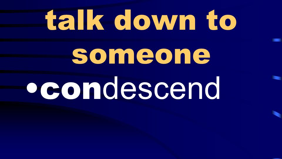 talk down to someone con descend