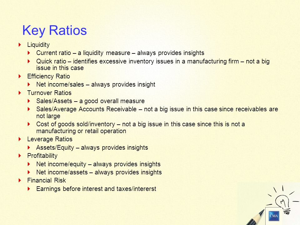 18 Key Ratios  Liquidity  Current ratio – a liquidity measure – always provides insights  Quick ratio – identifies excessive inventory issues in a manufacturing firm – not a big issue in this case  Efficiency Ratio  Net income/sales – always provides insight  Turnover Ratios  Sales/Assets – a good overall measure  Sales/Average Accounts Receivable – not a big issue in this case since receivables are not large  Cost of goods sold/inventory – not a big issue in this case since this is not a manufacturing or retail operation  Leverage Ratios  Assets/Equity – always provides insights  Profitability  Net income/equity – always provides insights  Net income/assets – always provides insights  Financial Risk  Earnings before interest and taxes/intererst