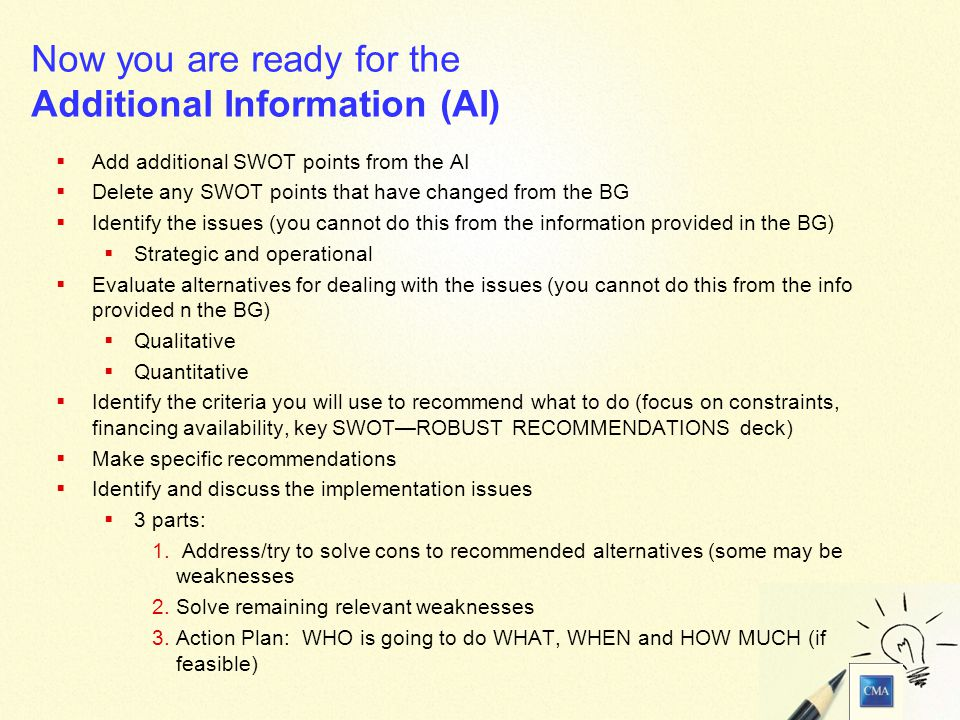 24 Now you are ready for the Additional Information (AI)  Add additional SWOT points from the AI  Delete any SWOT points that have changed from the BG  Identify the issues (you cannot do this from the information provided in the BG)  Strategic and operational  Evaluate alternatives for dealing with the issues (you cannot do this from the info provided n the BG)  Qualitative  Quantitative  Identify the criteria you will use to recommend what to do (focus on constraints, financing availability, key SWOT—ROBUST RECOMMENDATIONS deck)  Make specific recommendations  Identify and discuss the implementation issues  3 parts:  Address/try to solve cons to recommended alternatives (some may be weaknesses  Solve remaining relevant weaknesses  Action Plan: WHO is going to do WHAT, WHEN and HOW MUCH (if feasible)