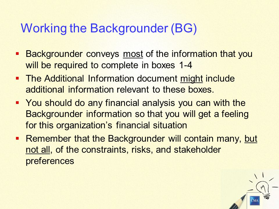 6 Working the Backgrounder (BG)  Backgrounder conveys most of the information that you will be required to complete in boxes 1-4  The Additional Information document might include additional information relevant to these boxes.