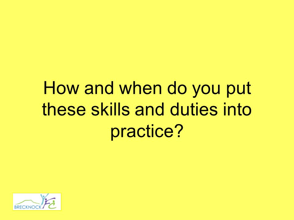 How and when do you put these skills and duties into practice