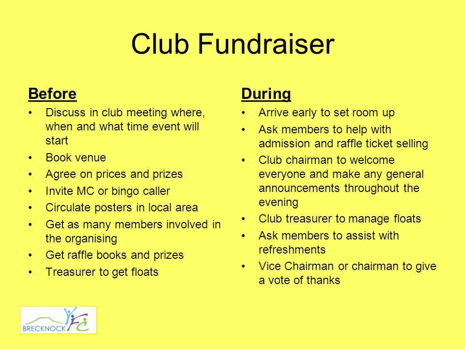 Club Fundraiser Before Discuss in club meeting where, when and what time event will start Book venue Agree on prices and prizes Invite MC or bingo caller Circulate posters in local area Get as many members involved in the organising Get raffle books and prizes Treasurer to get floats During Arrive early to set room up Ask members to help with admission and raffle ticket selling Club chairman to welcome everyone and make any general announcements throughout the evening Club treasurer to manage floats Ask members to assist with refreshments Vice Chairman or chairman to give a vote of thanks