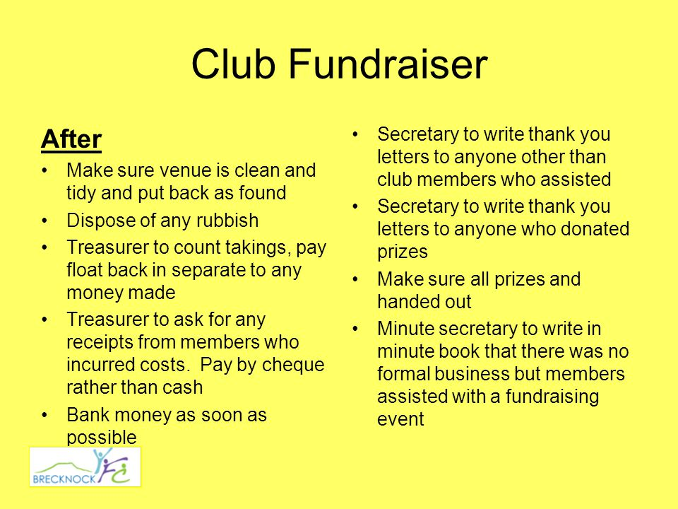Club Fundraiser After Make sure venue is clean and tidy and put back as found Dispose of any rubbish Treasurer to count takings, pay float back in separate to any money made Treasurer to ask for any receipts from members who incurred costs.