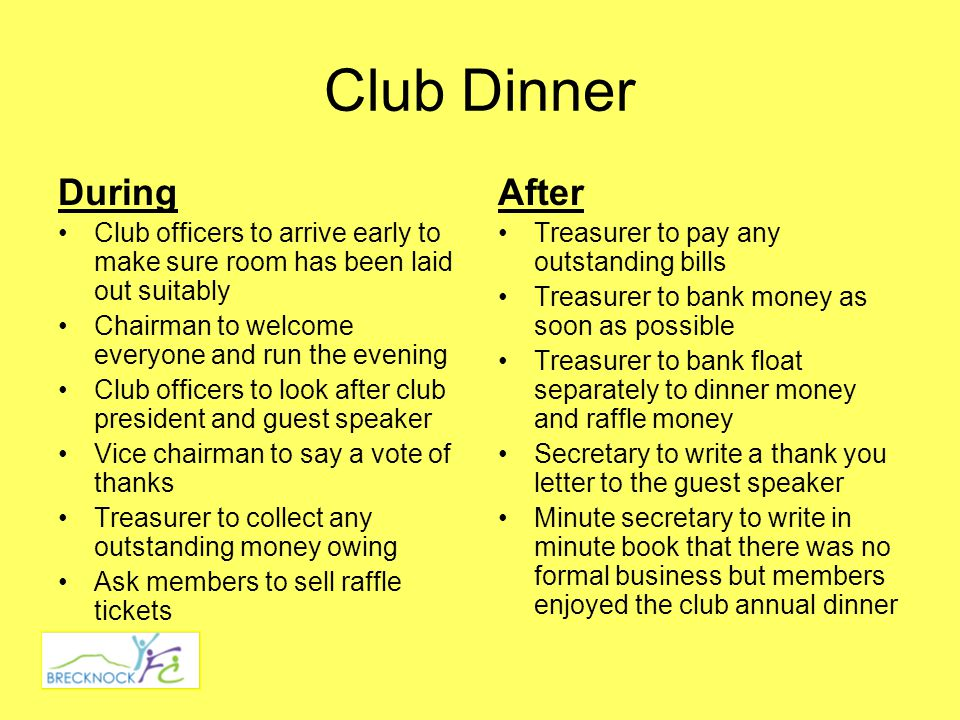 Club Dinner During Club officers to arrive early to make sure room has been laid out suitably Chairman to welcome everyone and run the evening Club officers to look after club president and guest speaker Vice chairman to say a vote of thanks Treasurer to collect any outstanding money owing Ask members to sell raffle tickets After Treasurer to pay any outstanding bills Treasurer to bank money as soon as possible Treasurer to bank float separately to dinner money and raffle money Secretary to write a thank you letter to the guest speaker Minute secretary to write in minute book that there was no formal business but members enjoyed the club annual dinner