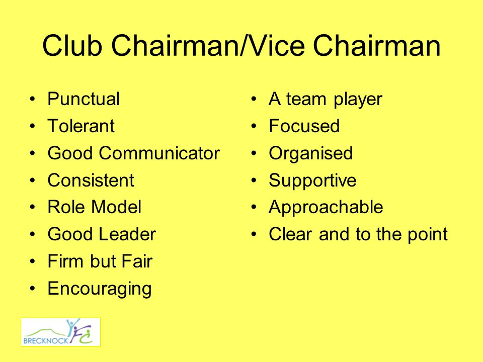 Club Chairman/Vice Chairman Punctual Tolerant Good Communicator Consistent Role Model Good Leader Firm but Fair Encouraging A team player Focused Organised Supportive Approachable Clear and to the point