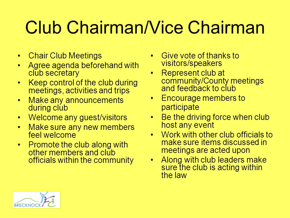 Club Chairman/Vice Chairman Chair Club Meetings Agree agenda beforehand with club secretary Keep control of the club during meetings, activities and trips Make any announcements during club Welcome any guest/visitors Make sure any new members feel welcome Promote the club along with other members and club officials within the community Give vote of thanks to visitors/speakers Represent club at community/County meetings and feedback to club Encourage members to participate Be the driving force when club host any event Work with other club officials to make sure items discussed in meetings are acted upon Along with club leaders make sure the club is acting within the law