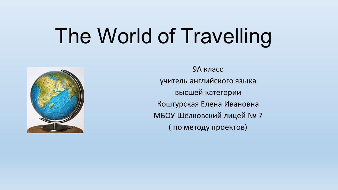 The World of Travelling 9А класс учитель английского языка высшей категории Коштурская Елена Ивановна МБОУ Щёлковский лицей № 7 ( по методу проектов)