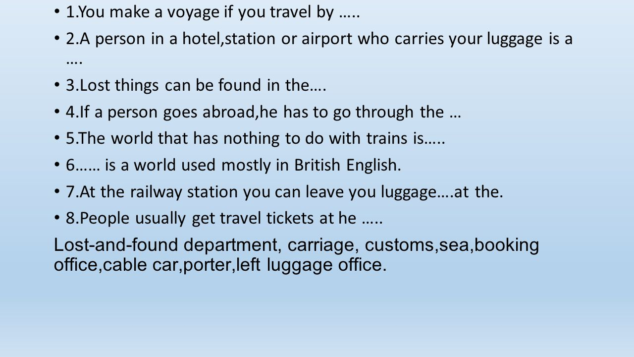 1.You make a voyage if you travel by ….. 2.A person in a hotel,station or airport who carries your luggage is a …. 3.Lost things can be found in the….