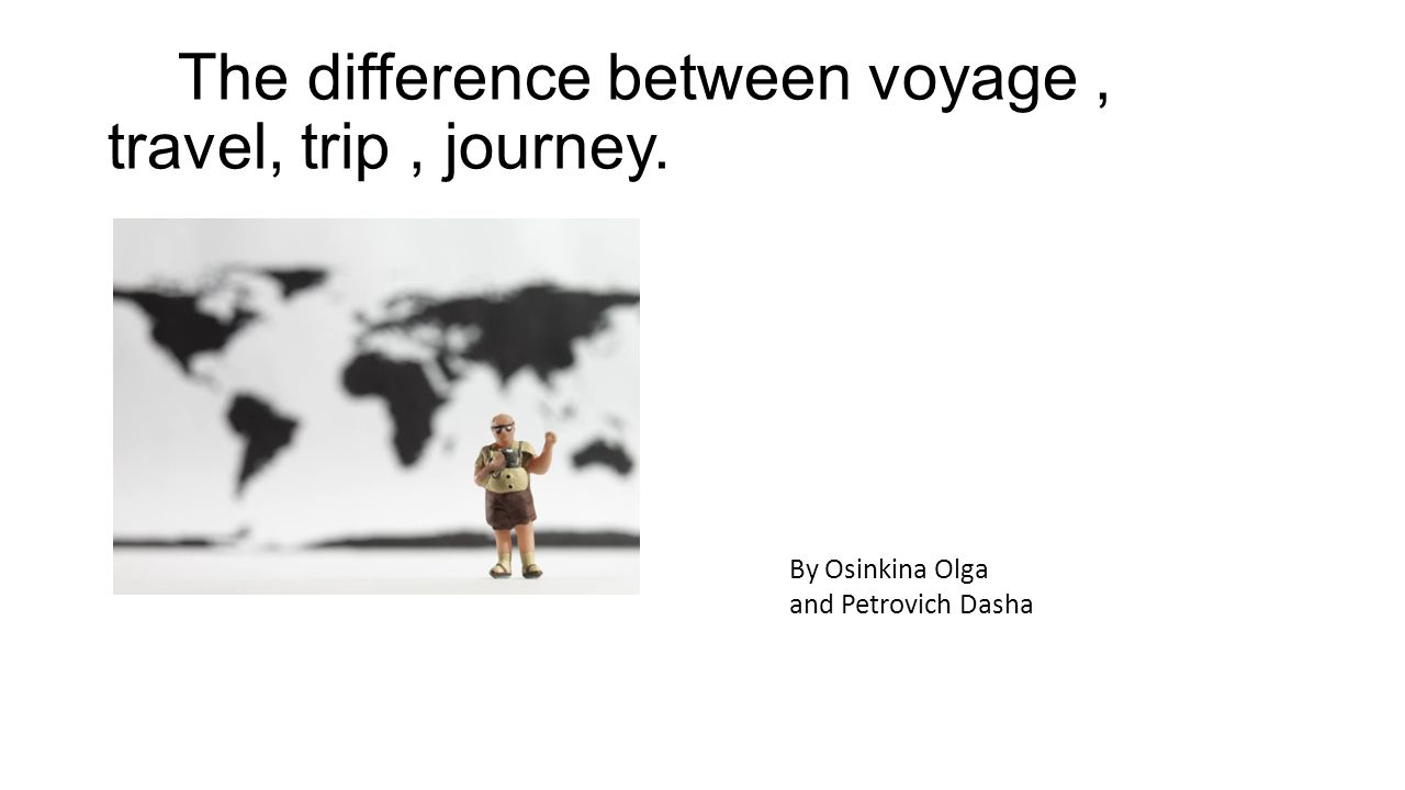 The difference between voyage, travel, trip, journey. By Osinkina Olga and Petrovich Dasha