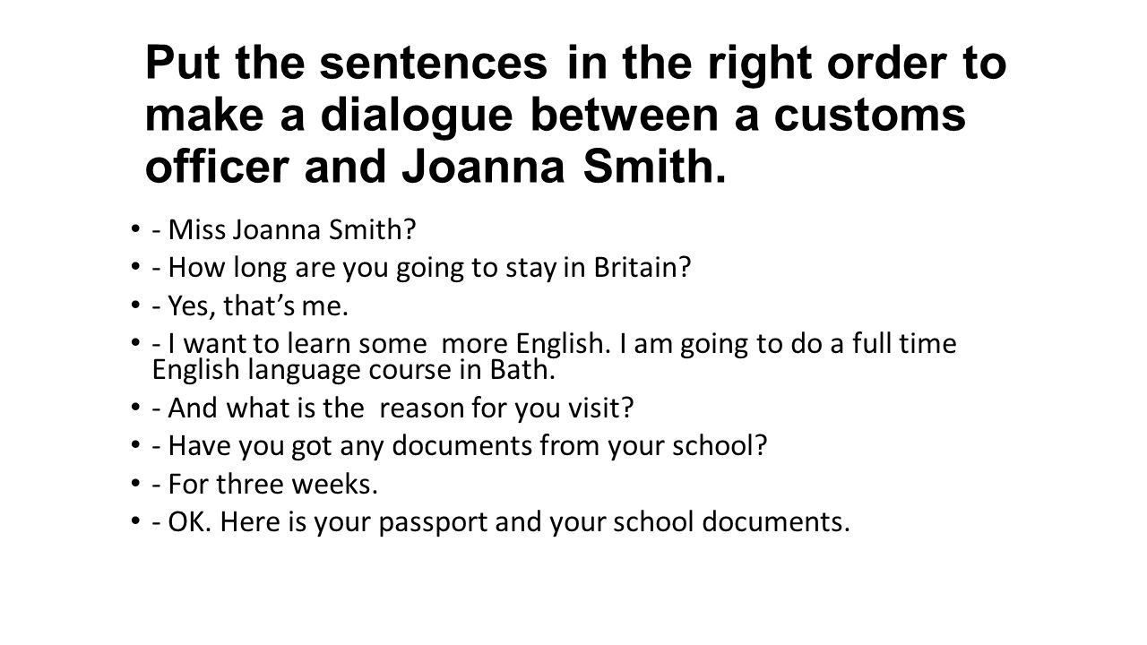 Put the sentences in the right order to make a dialogue between a customs officer and Joanna Smith. - Miss Joanna Smith? - How long are you going to s