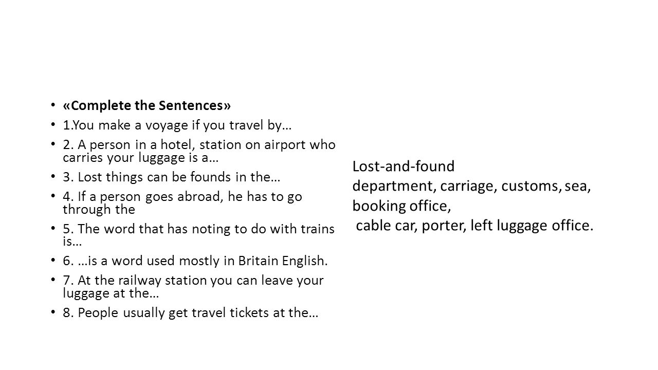 «Complete the Sentences» 1.You make a voyage if you travel by… 2. A person in a hotel, station on airport who carries your luggage is a… 3. Lost thing