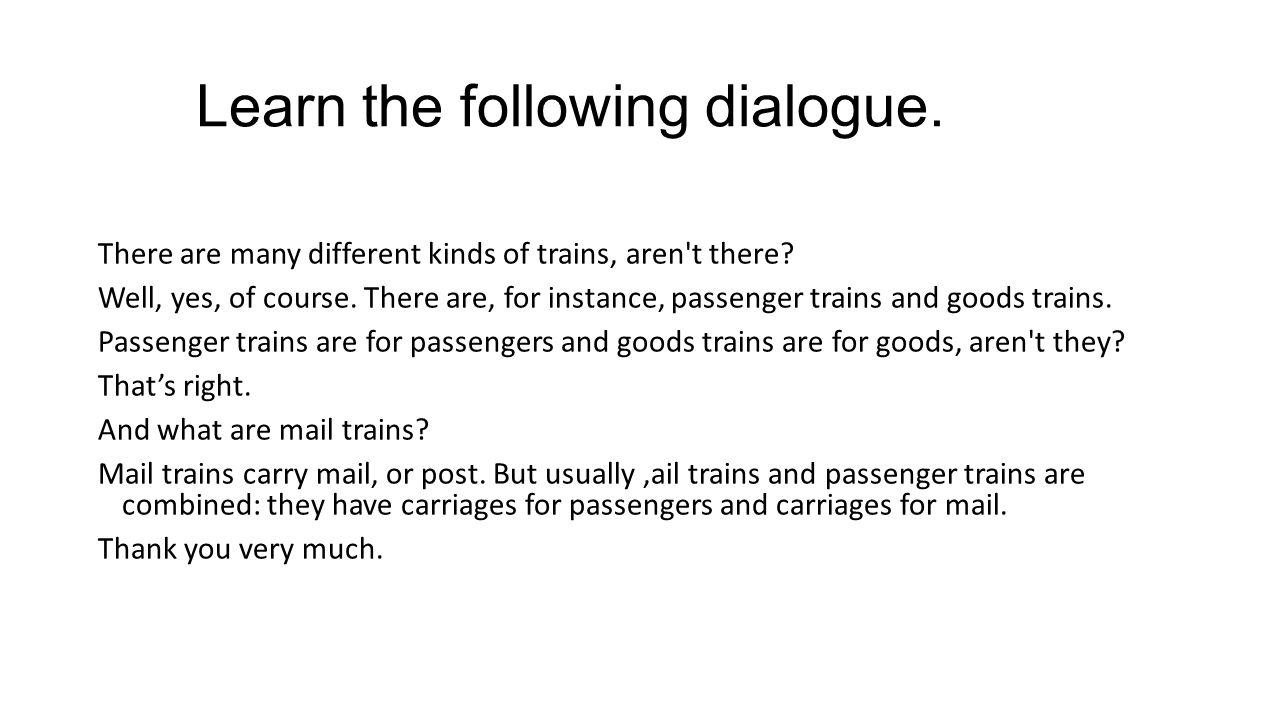 Learn the following dialogue. There are many different kinds of trains, aren t there.