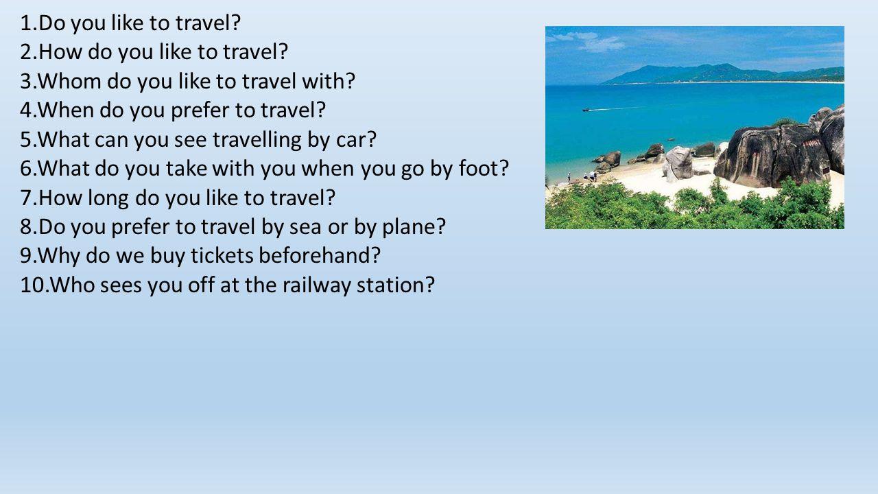 1.Do you like to travel. 2.How do you like to travel.