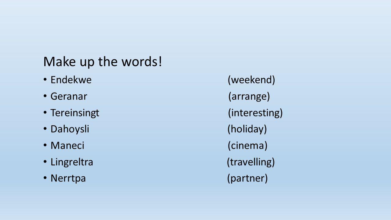 Make up the words! Endekwe (weekend) Geranar (arrange) Tereinsingt (interesting) Dahoysli (holiday) Maneci (cinema) Lingreltra (travelling) Nerrtpa (p