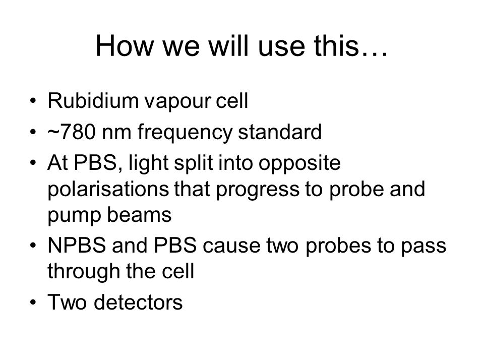 How we will use this… Rubidium vapour cell ~780 nm frequency standard At PBS, light split into opposite polarisations that progress to probe and pump