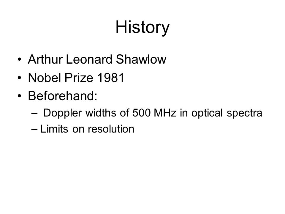 History Arthur Leonard Shawlow Nobel Prize 1981 Beforehand: – Doppler widths of 500 MHz in optical spectra –Limits on resolution