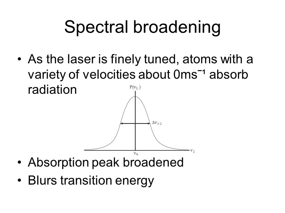 Doppler Shifts Random thermal motion of atoms and molecules creates shift in the absorbed radiation Blue or red-shifted Laser frequency is increased (blue shifted) from frame of atoms approaching it, so it needs to be less than ν ̥ for transition to occur